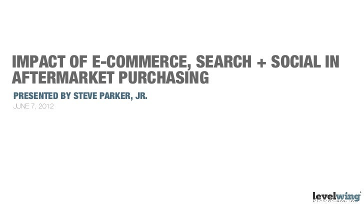 IMPACT OF E-COMMERCE, SEARCH + SOCIAL INAFTERMARKET PURCHASINGPRESENTED BY STEVE PARKER, JR.JUNE 7, 2012