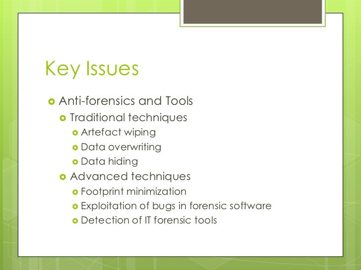 Key Issues<br />Anti-forensics and Tools<br />Traditional techniques<br />Artefact wiping<br />Data overwriting<br />Data ...
