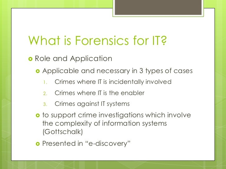 What is Forensics for IT?<br />Role and Application<br />Applicable and necessary in 3 types of cases<br />Crimes where IT...