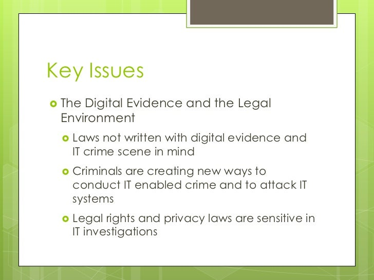 Key Issues<br />The Digital Evidence and the Legal Environment<br />Laws not written with digital evidence and IT crime sc...
