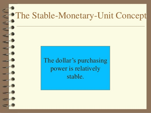 stable monetary unit concept What are basic accounting principles and  monetary unit assumption – this  the monetary unit assumption also states that a stable unit of currency.