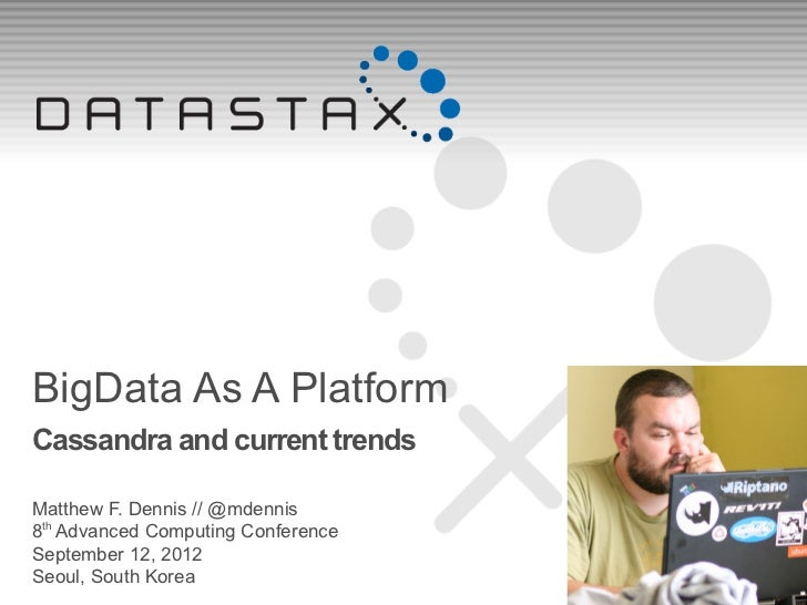 BigData As A PlatformCassandra and current trendsMatthew F. Dennis // @mdennis8th Advanced Computing ConferenceSeptember 1...