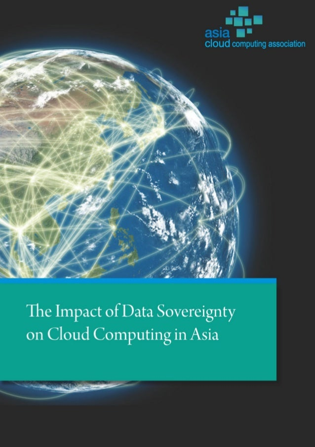 The Impact of Data Sovereignty on Cloud Computing in Asia Copyright Asia Cloud Computing Association 2013 All rights reser...