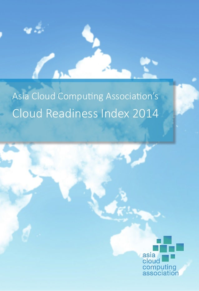 Asia Cloud Computing Association's Cloud Readiness Index 2014 The ACCA was established in 2010 as an industry trade associ...