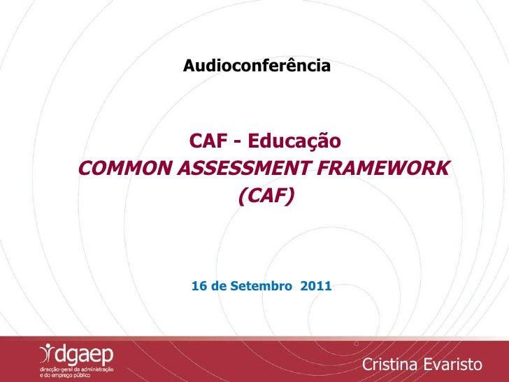 CAF - Educação COMMON ASSESSMENT FRAMEWORK  (CAF) 16 de Setembro  2011 Audioconferência Cristina Evaristo
