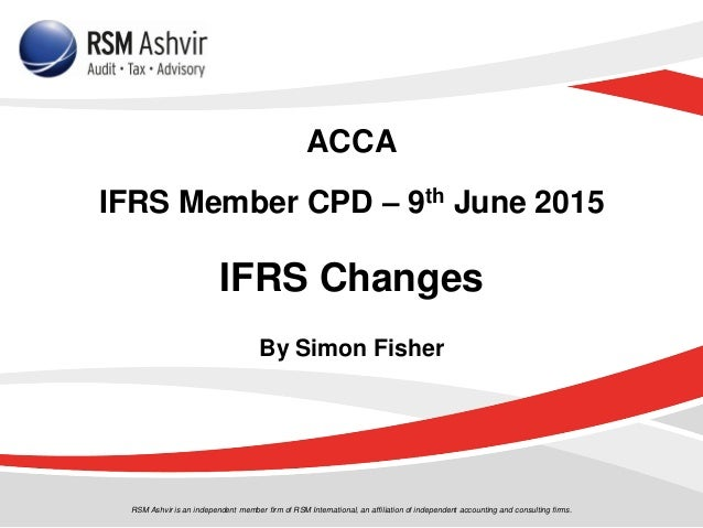 ACCA IFRS Member CPD – 9th June 2015 IFRS Changes By Simon Fisher RSM Ashvir is an independent member firm of RSM Internat...