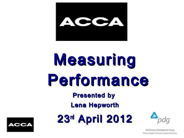 MeasuringMeasuring PerformancePerformance Presented byPresented by Lena HepworthLena Hepworth 2323rdrd April 2012April 2012
