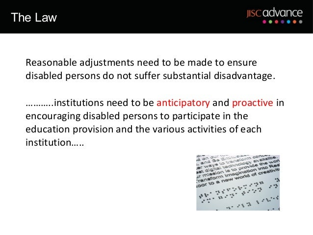 The Law  Reasonable adjustments need to be made to ensure  disabled persons do not suffer substantial disadvantage.  ……….....