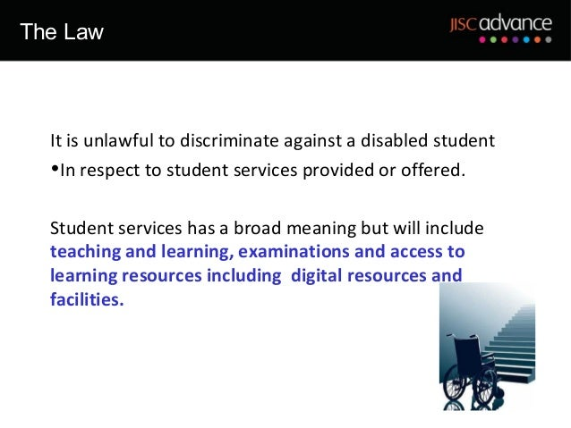 The Law  It is unlawful to discriminate against a disabled student  •In respect to student services provided or offered.  ...
