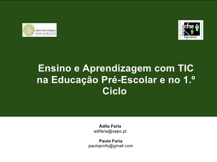 Ensino e Aprendizagem com TIC na Educação Pré-Escolar e no 1.º Ciclo   Ádila Faria adifaria@sapo.pt  Paulo Faria [email_...