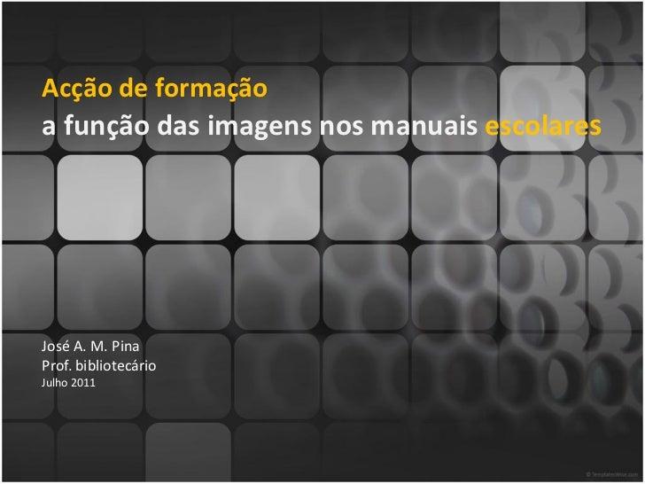 Acção de formaçãoa função das imagens nos manuais escolaresJosé A. M. PinaProf. bibliotecárioJulho 2011