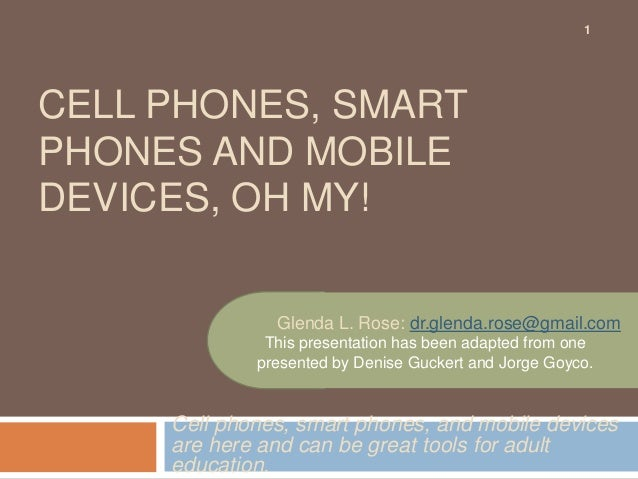 1CELL PHONES, SMARTPHONES AND MOBILEDEVICES, OH MY!               Glenda L. Rose: dr.glenda.rose@gmail.com              Th...