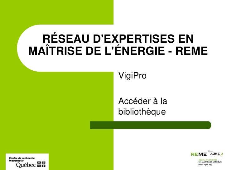 VigiPro<br />Accéder à la bibliothèque<br />RÉSEAU D'EXPERTISES EN MAÎTRISE DE L'ÉNERGIE - REME<br />