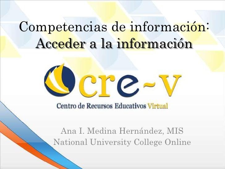 Competencias de información:  Acceder a la información      Ana I. Medina Hernández, MIS     National University College O...