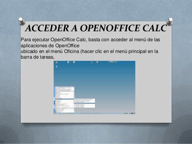 ACCEDER A OPENOFFICE CALC Para ejecutar OpenOffice Calc, basta con acceder al menú de las aplicaciones de OpenOffice ubica...