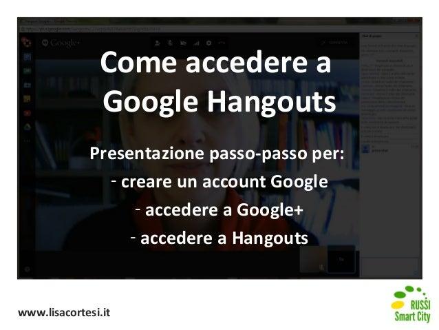 Come accedere a Google Hangouts Presentazione passo-passo per: - creare un account Google - accedere a Google+ - accedere ...