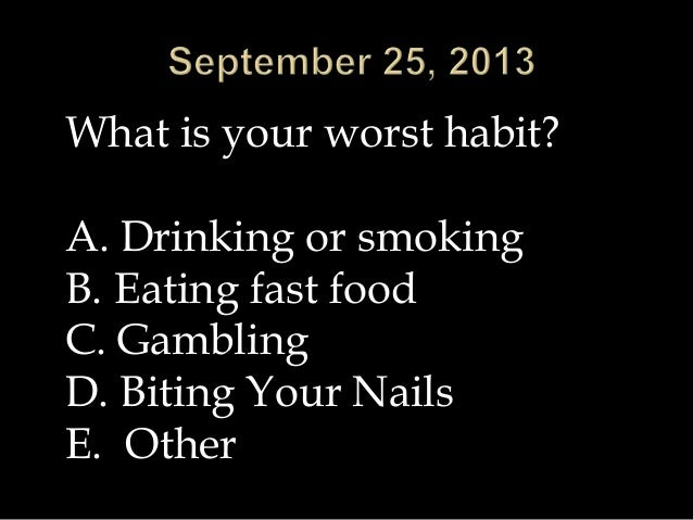 What is your worst habit? A. Drinking or smoking B. Eating fast food C. Gambling D. Biting Your Nails E. Other