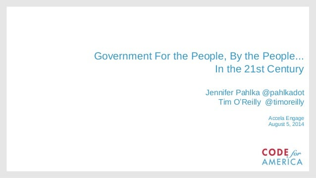 Government For the People, By the People... In the 21st Century Jennifer Pahlka @pahlkadot Tim O'Reilly @timoreilly Accela...
