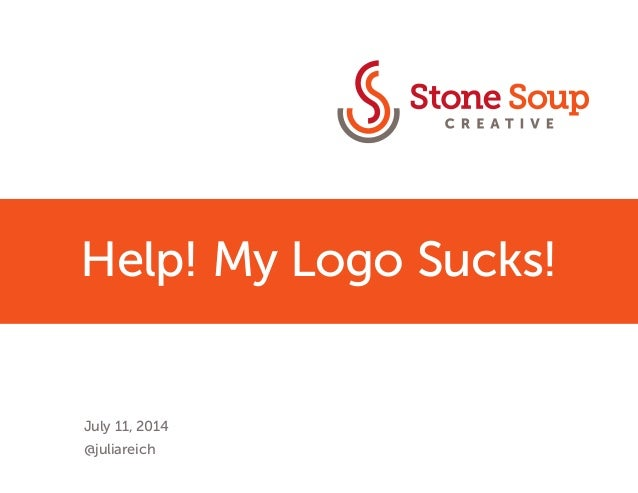 Help! My Logo Sucks!  July 11, 2014  @juliareich