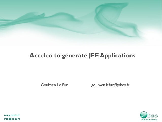 Acceleo to generate JEE Applications Goulwen Le Fur goulwen.lefur@obeo.fr
