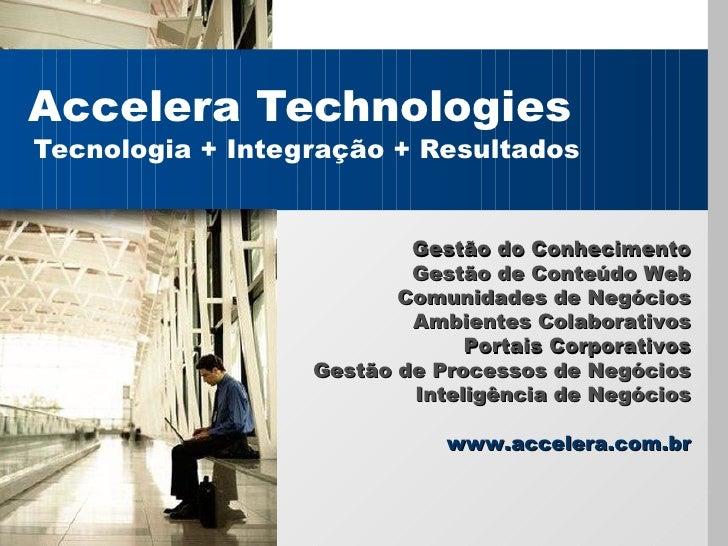 Accelera Technologies Tecnologia + Integração + Resultados Gest ão do Conhecimento Gest ão de Conteúdo  Web Comunidades de...