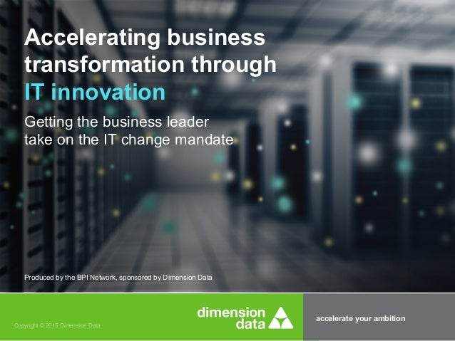 accelerate your ambition Copyright © 2015 Dimension Data Accelerating business transformation through IT innovation Gettin...