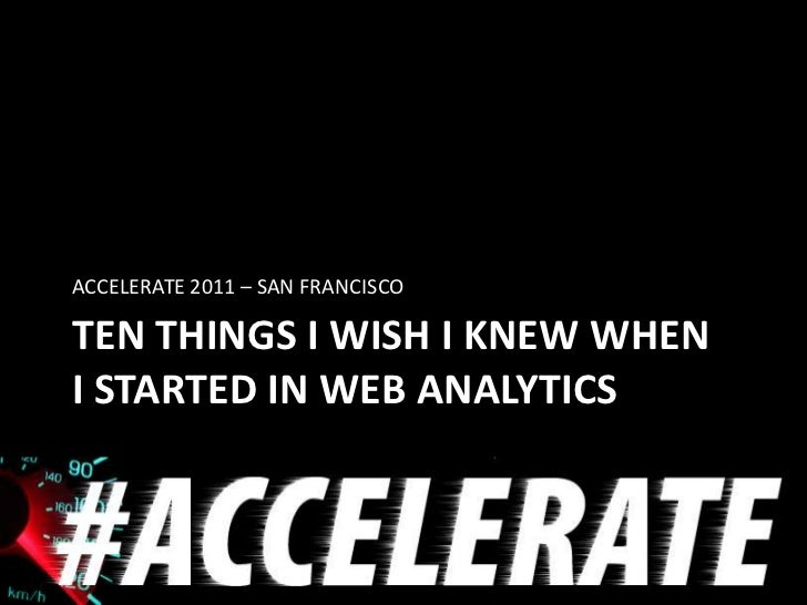 ACCELERATE 2011 – SAN FRANCISCOTEN THINGS I WISH I KNEW WHENI STARTED IN WEB ANALYTICS