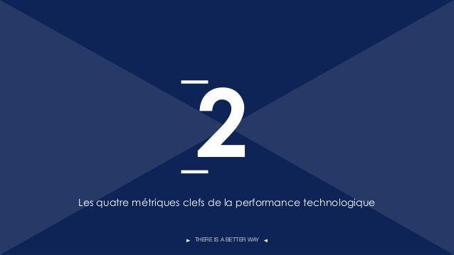 THERE IS A BETTER WAY Les quatre métriques clefs de la performance technologique 2 11