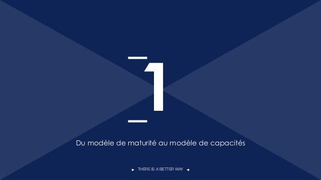 THERE IS A BETTER WAY Du modèle de maturité au modèle de capacités 1 2