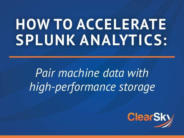 HOW TO ACCELERATE SPLUNK ANALYTICS: Pair machine data with high-performance storage