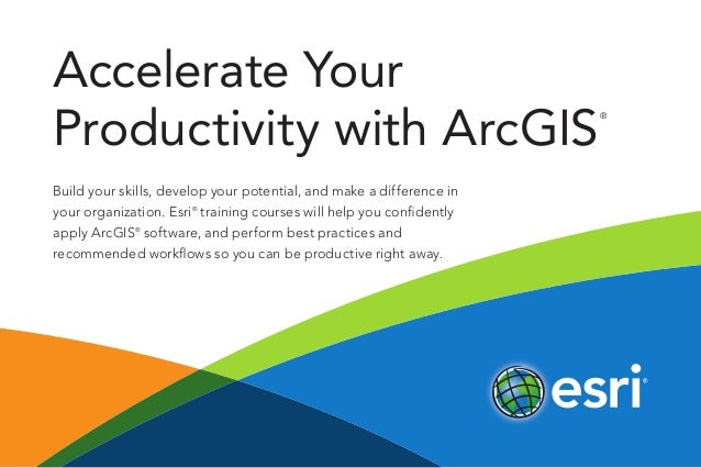 Accelerate Your Productivity with ArcGIS ® Build your skills, develop your potential, and make a difference in your organi...