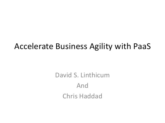 Accelerate Business Agility with PaaSDavid S. LinthicumAndChris Haddad