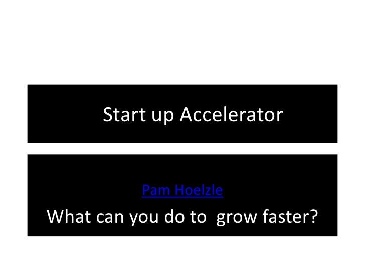 PaStart up Accelerator          Pam HoelzleWhat can you do to grow faster?