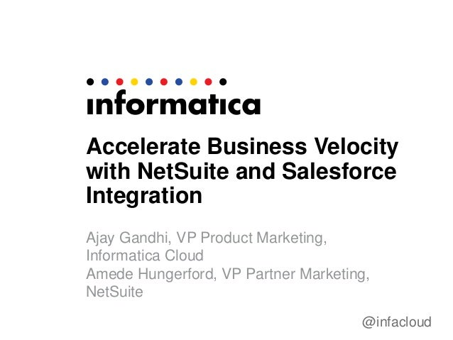 @infacloud Accelerate Business Velocity with NetSuite and Salesforce Integration Ajay Gandhi, VP Product Marketing, Inform...