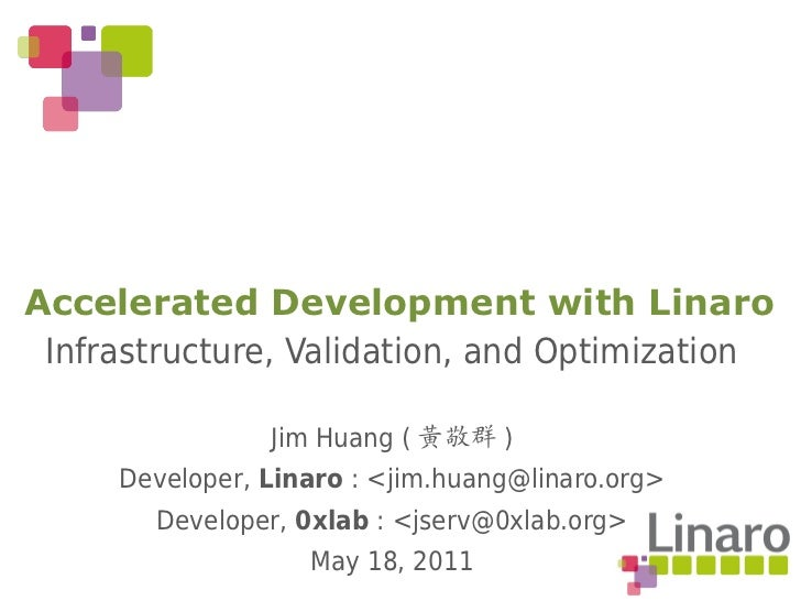 Accelerated Development with Linaro Infrastructure, Validation, and Optimization                Jim Huang ( 黃敬群 )     Deve...