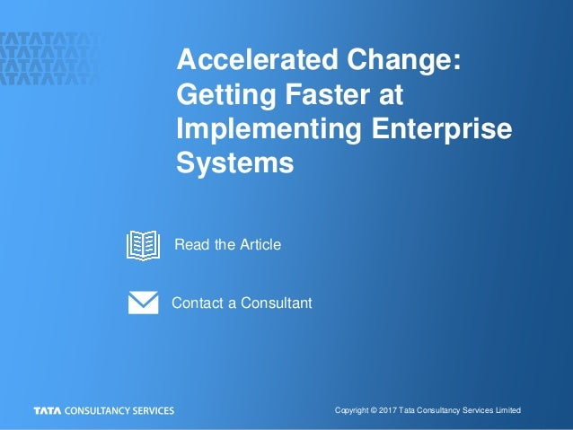 Copyright © 2017 Tata Consultancy Services Limited Accelerated Change: Getting Faster at Implementing Enterprise Systems C...