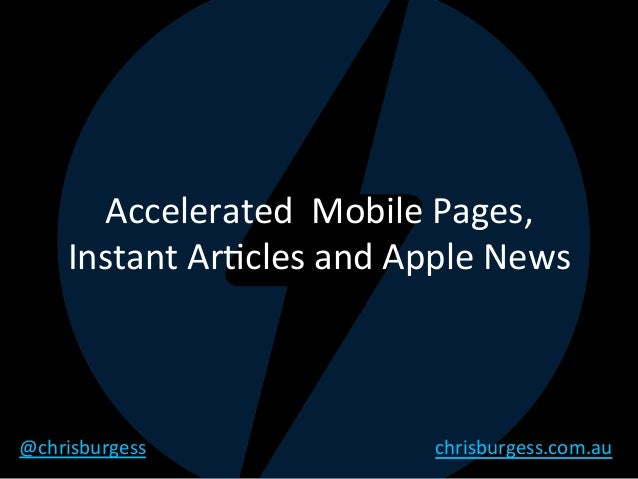 Accelerated		Mobile	Pages,	 Instant	Ar4cles	and	Apple	News	 @chrisburgess	 chrisburgess.com.au