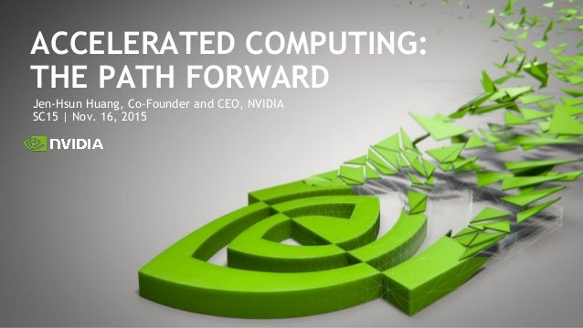 Jen-Hsun Huang, Co-Founder and CEO, NVIDIA SC15 | Nov. 16, 2015 ACCELERATED COMPUTING: THE PATH FORWARD