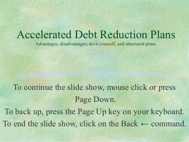 Accelerated Debt Reduction Plans Advantages, disadvantages; do-it-yourself, and structured plans. To continue the slide sh...