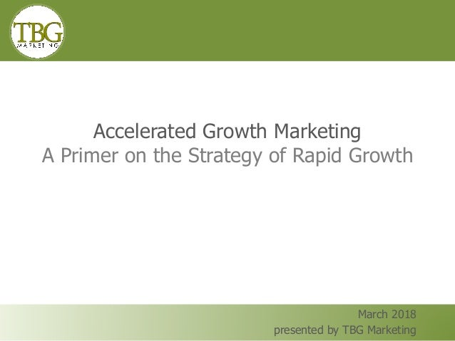 Accelerated Growth Marketing A Primer on the Strategy of Rapid Growth March 2018 presented by TBG Marketing