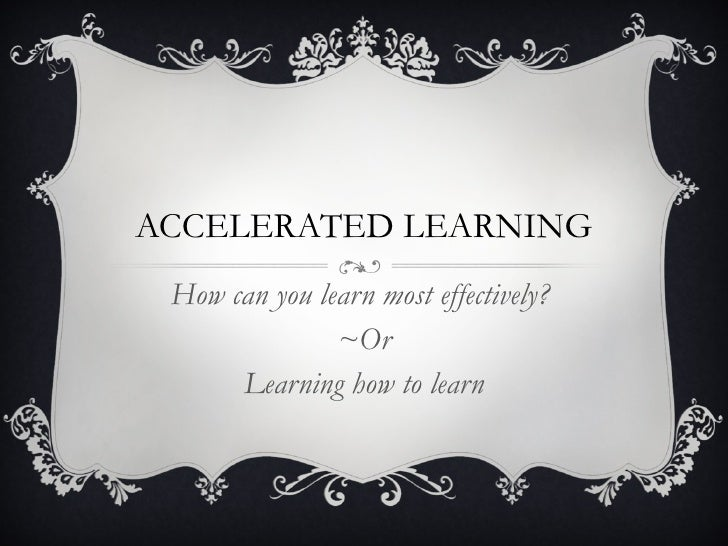 ACCELERATED LEARNING How can you learn most effectively?  ~Or Learning how to learn