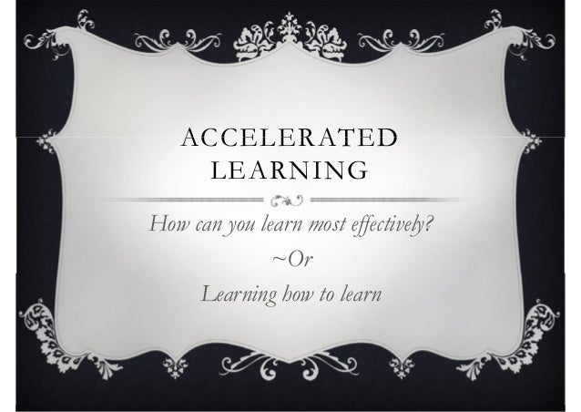 ACCELERATED LEARNING ACCELERATED LEARNING How can you learn most effectively? ~Or Learning how to learn How can you learn ...