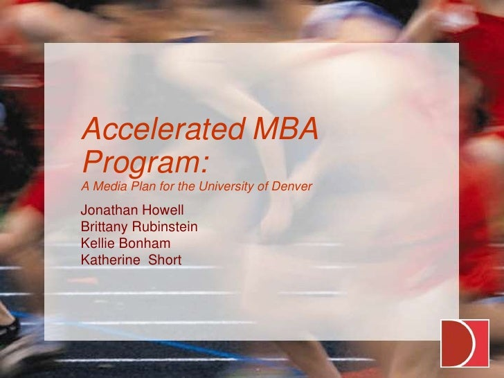 Accelerated MBA Program:A Media Plan for the University of Denver<br />Jonathan Howell<br />Brittany Rubinstein<br />Kelli...