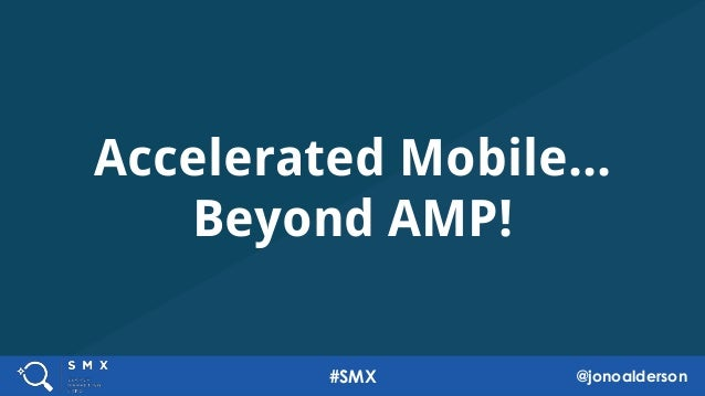 Accelerated Mobile... Beyond AMP! 1 1 #SMX @jonoalderson