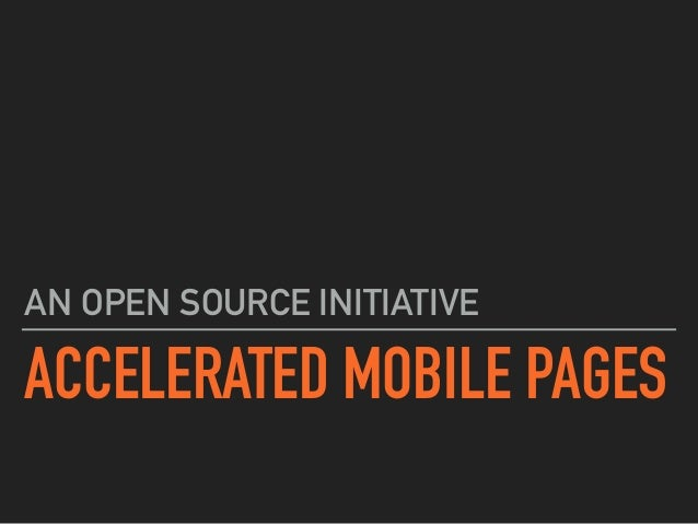 ACCELERATED MOBILE PAGES AN OPEN SOURCE INITIATIVE