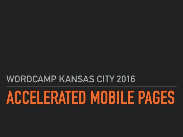 ACCELERATED MOBILE PAGES WORDCAMP KANSAS CITY 2016