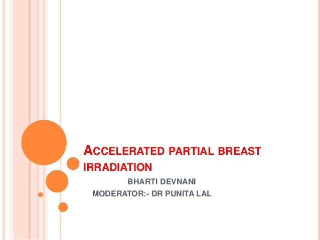 ACCELERATED PARTIAL BREAST IRRADIATION BHARTI DEVNANI MODERATOR:- DR PUNITA LAL