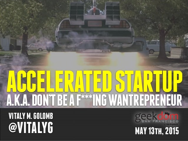 ACCELERATEDSTARTUPA.K.A.DON'TBEAF***INGWANTREPRENEUR VITALYM.GOLOMB @VITALYG MAY13th,2015