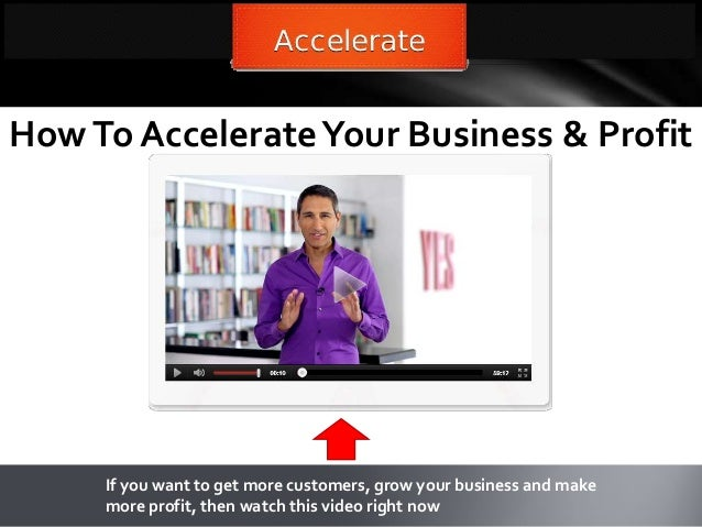 HowTo AccelerateYour Business & ProfitIf you want to get more customers, grow your business and makemore profit, then watc...