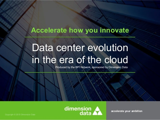 accelerate your ambition Copyright © 2015 Dimension Data Accelerate how you innovate Data center evolution in the era of t...